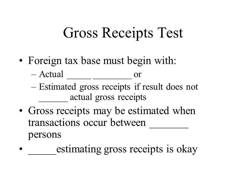 Gross Receipts Test Foreign tax base must begin with: