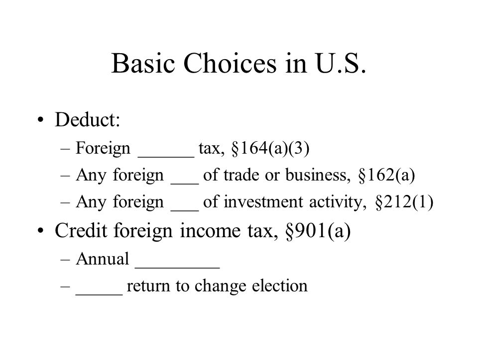 Basic Choices in U.S. Deduct: Credit foreign income tax, §901(a)