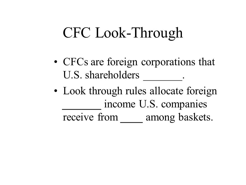CFC Look-Through CFCs are foreign corporations that U.S. shareholders _______.