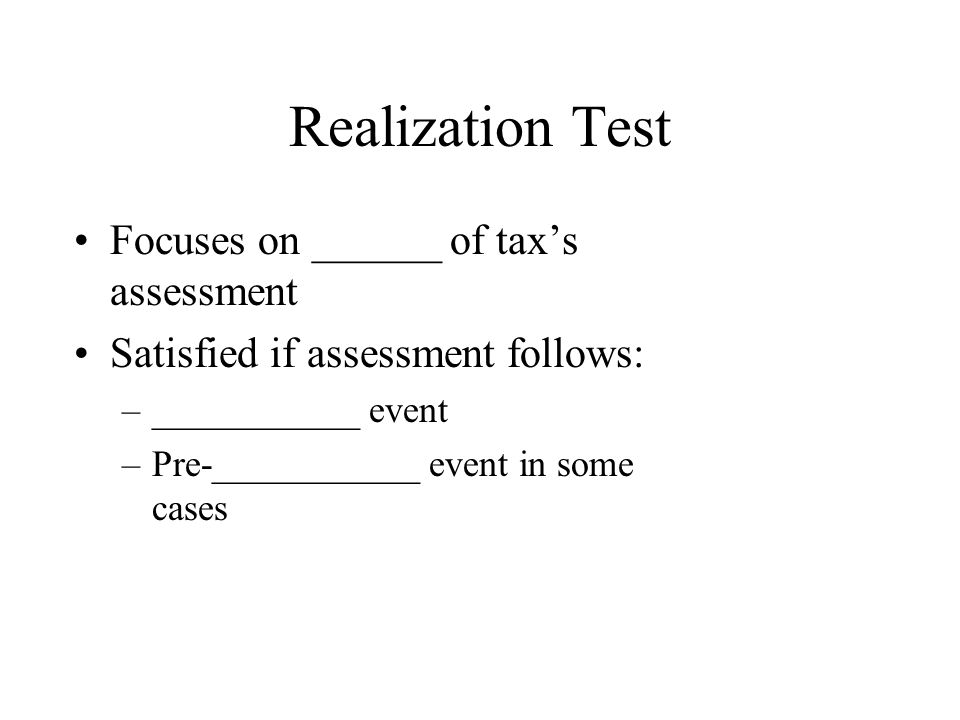 Realization Test Focuses on ______ of tax's assessment