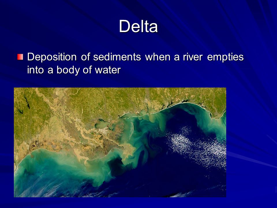 Delta Deposition of sediments when a river empties into a body of water