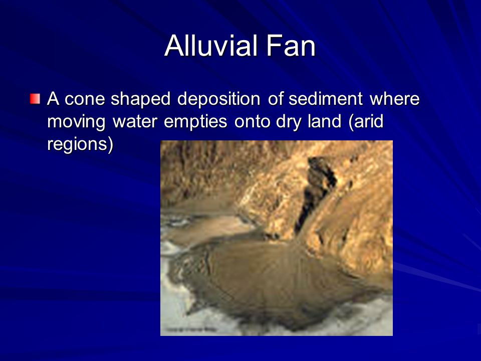 Alluvial Fan A cone shaped deposition of sediment where moving water empties onto dry land (arid regions)
