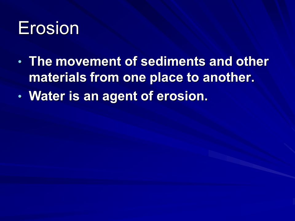 Erosion The movement of sediments and other materials from one place to another.
