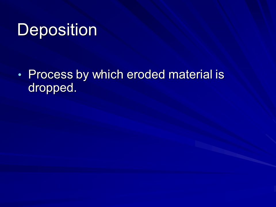 Deposition Process by which eroded material is dropped.