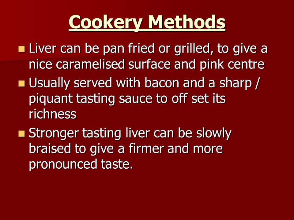 Cookery Methods Liver can be pan fried or grilled, to give a nice caramelised surface and pink centre.