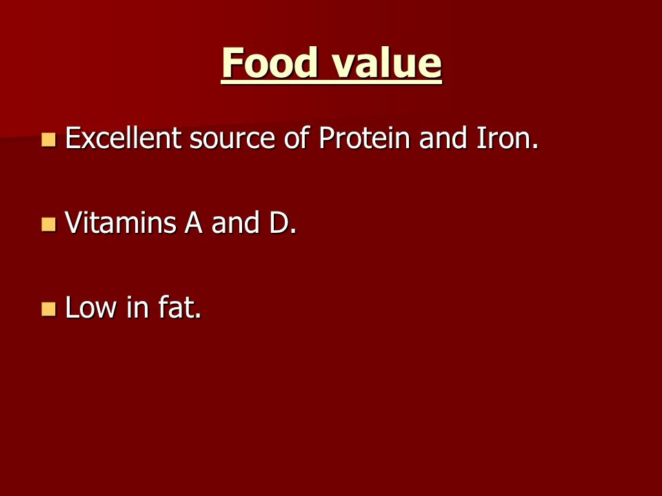 Food value Excellent source of Protein and Iron. Vitamins A and D.
