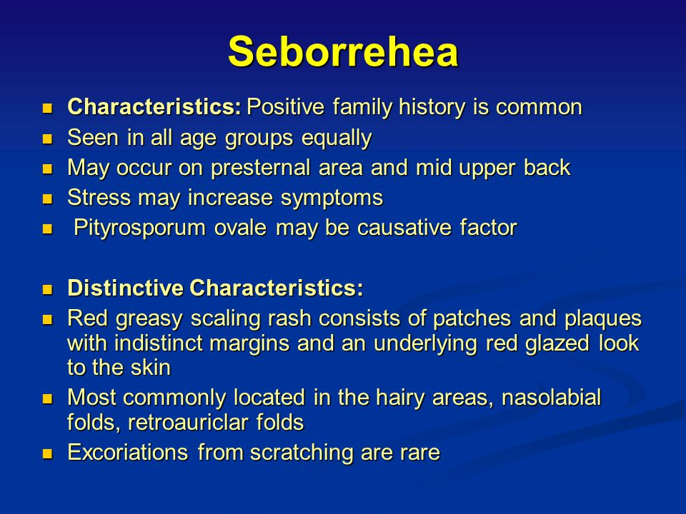 Seborrehea Characteristics: Positive family history is common