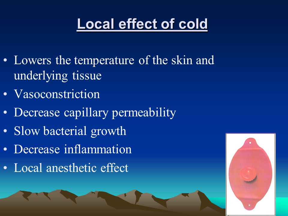 Local effect of cold Lowers the temperature of the skin and underlying tissue. Vasoconstriction. Decrease capillary permeability.