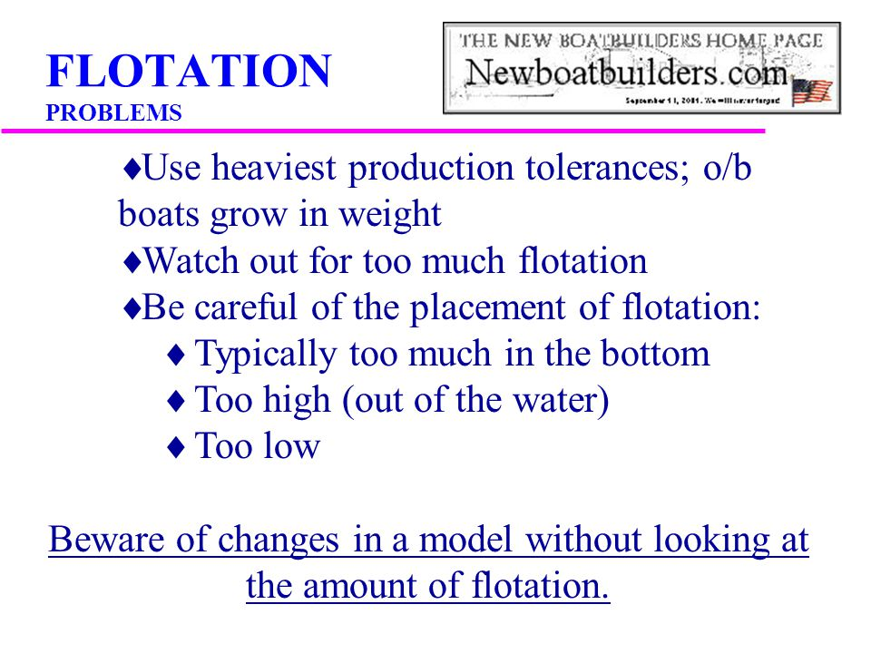FLOTATION PROBLEMS Use heaviest production tolerances; o/b boats grow in weight. Watch out for too much flotation.