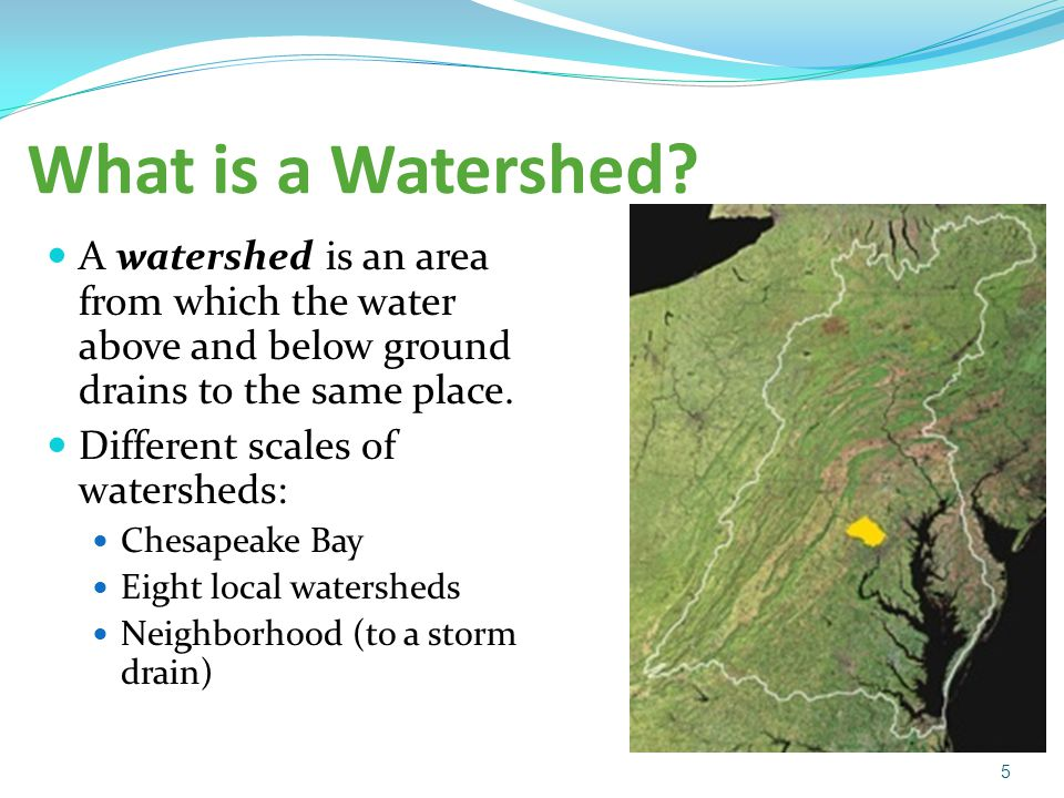 What is a Watershed A watershed is an area from which the water above and below ground drains to the same place.