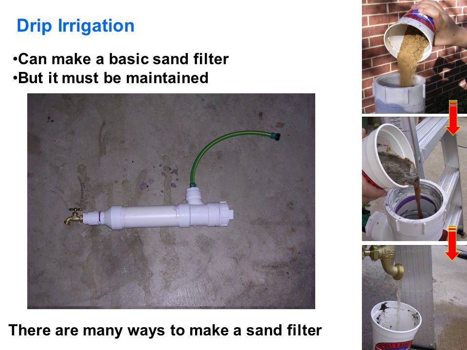 Drip Irrigation Can make a basic sand filter But it must be maintained