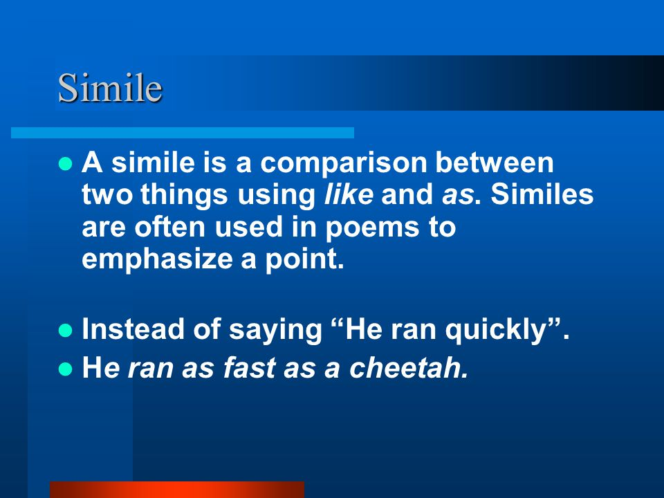 Simile A simile is a comparison between two things using like and as. Similes are often used in poems to emphasize a point.