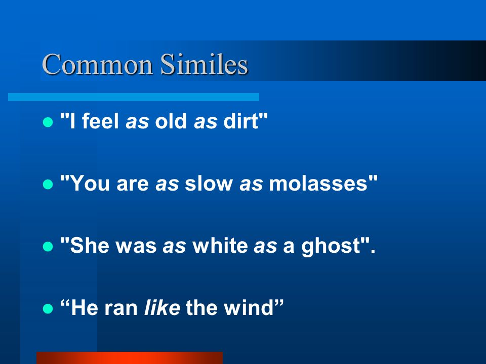 Common Similes I feel as old as dirt You are as slow as molasses