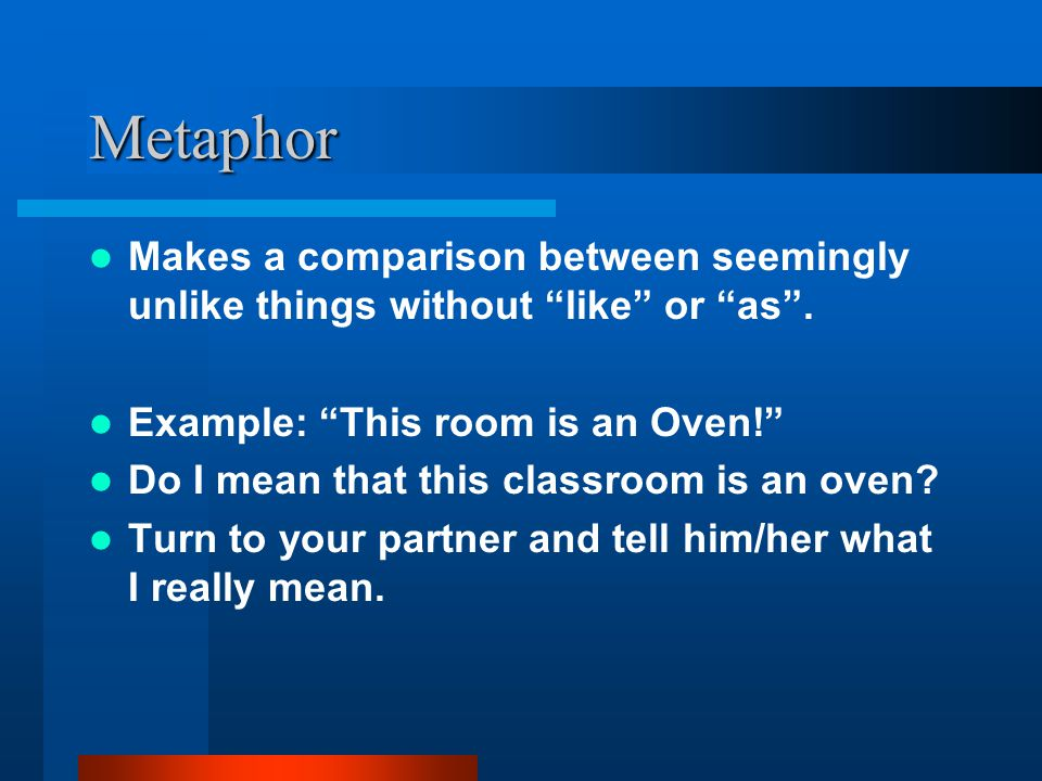 Metaphor Makes a comparison between seemingly unlike things without like or as . Example: This room is an Oven!