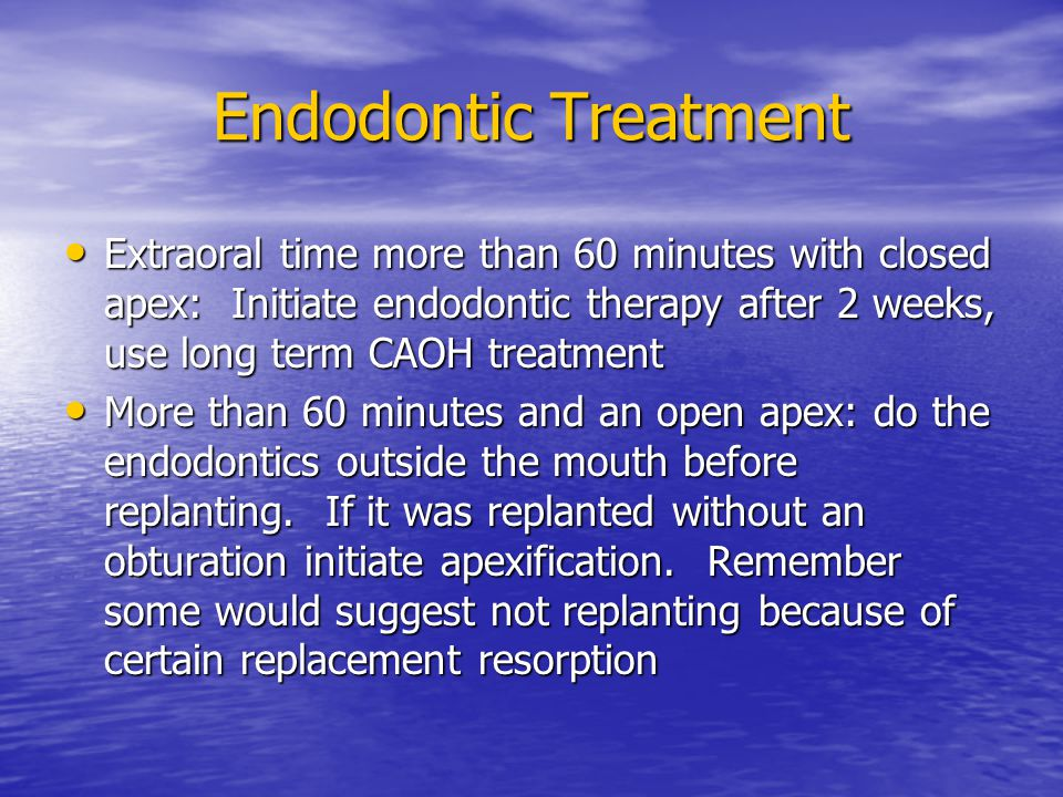Endodontic Treatment Extraoral time more than 60 minutes with closed apex: Initiate endodontic therapy after 2 weeks, use long term CAOH treatment.