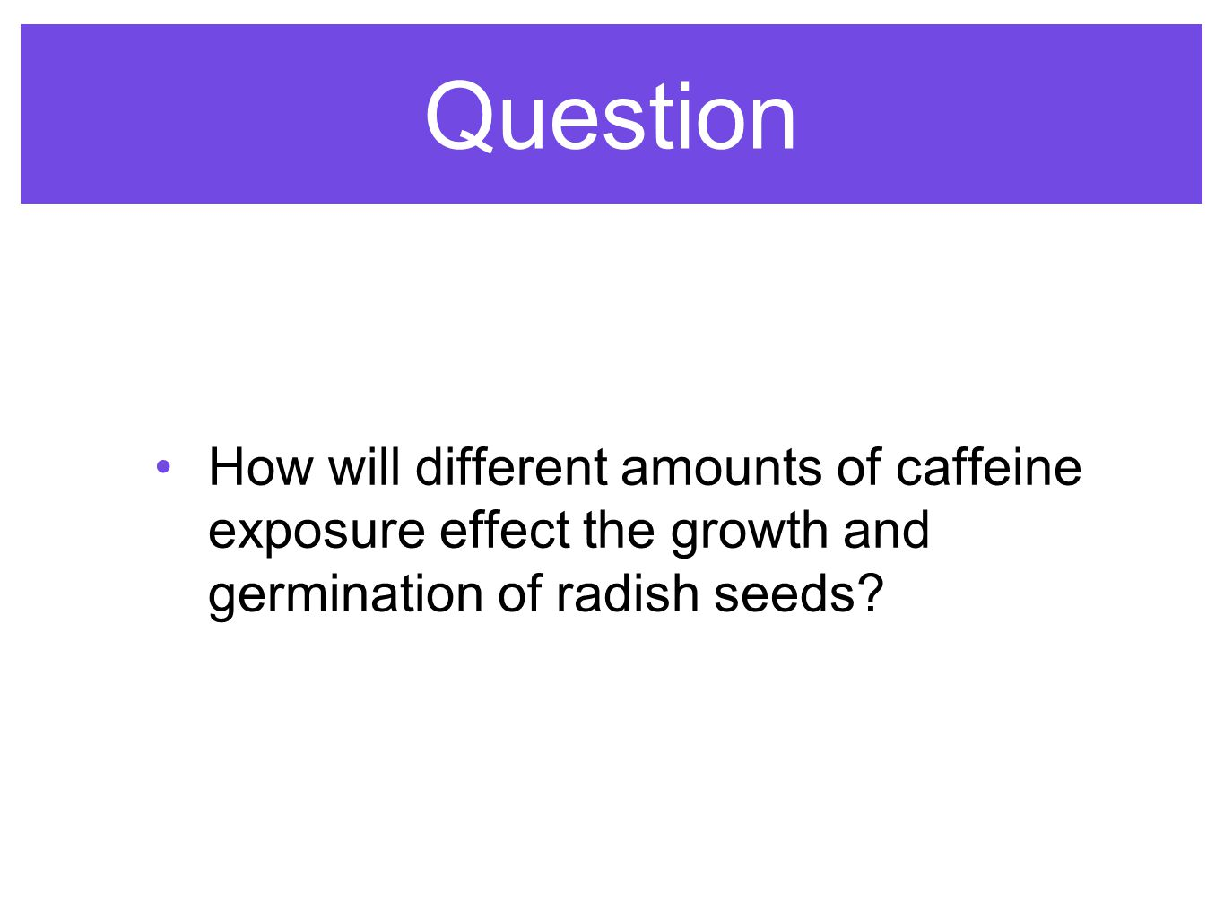Question How will different amounts of caffeine exposure effect the growth and germination of radish seeds
