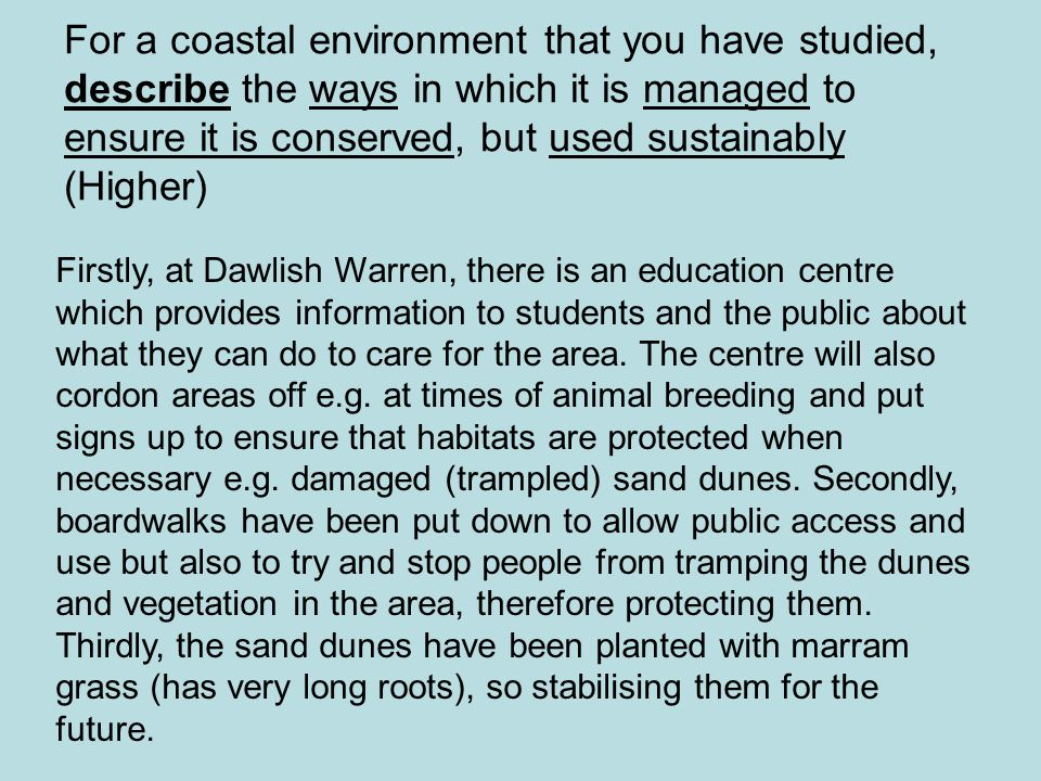 For a coastal environment that you have studied, describe the ways in which it is managed to ensure it is conserved, but used sustainably (Higher)