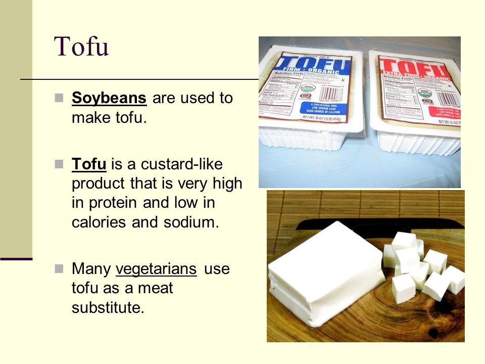 Tofu Soybeans are used to make tofu.