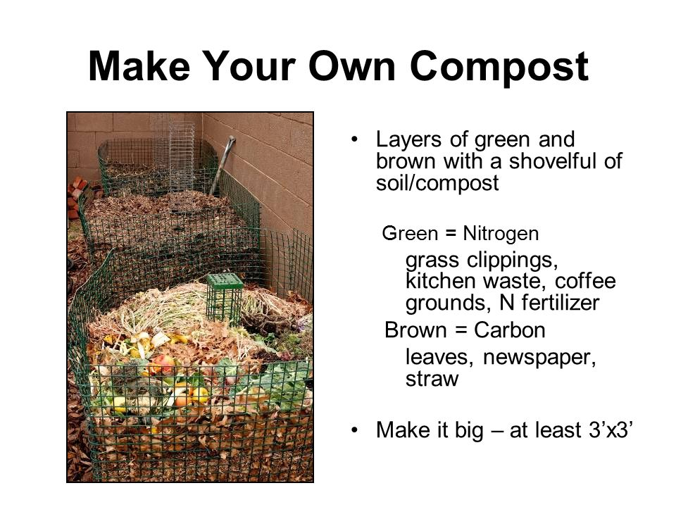 Make Your Own Compost Layers of green and brown with a shovelful of soil/compost. Green = Nitrogen.