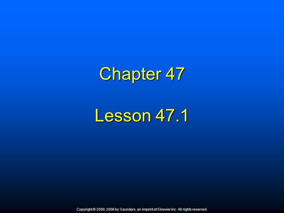 Chapter 47 Lesson 47.1. Copyright © 2009, 2006 by Saunders, an imprint of Elsevier Inc. All rights reserved.