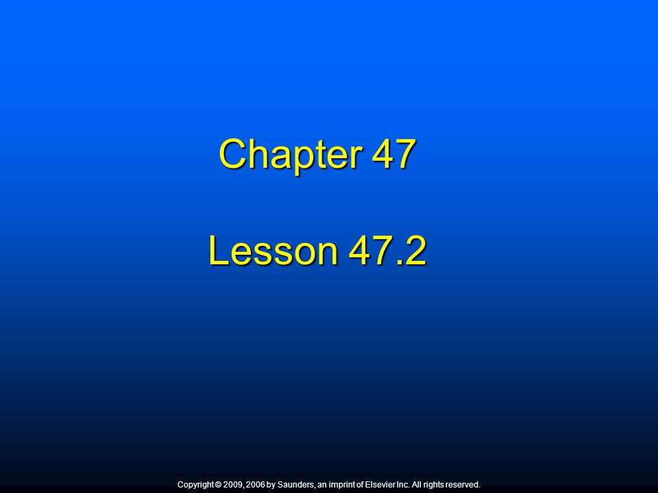 Chapter 47 Lesson 47.2. Copyright © 2009, 2006 by Saunders, an imprint of Elsevier Inc. All rights reserved.