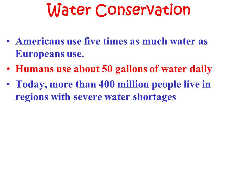 Water Conservation Americans use five times as much water as Europeans use. Humans use about 50 gallons of water daily.