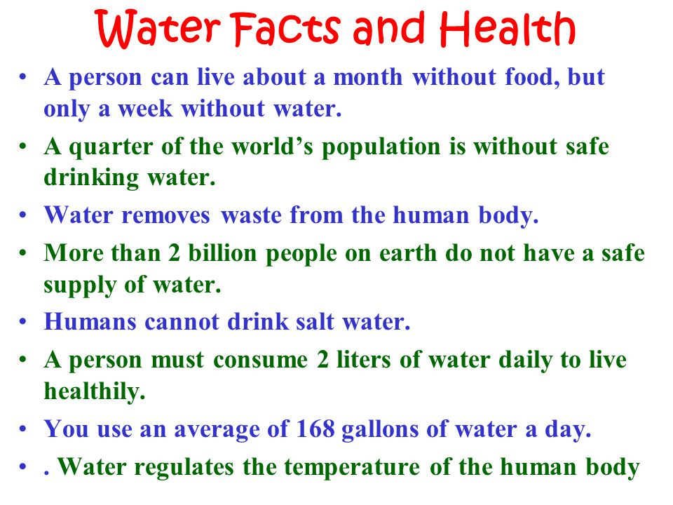 Water Facts and Health A person can live about a month without food, but only a week without water.