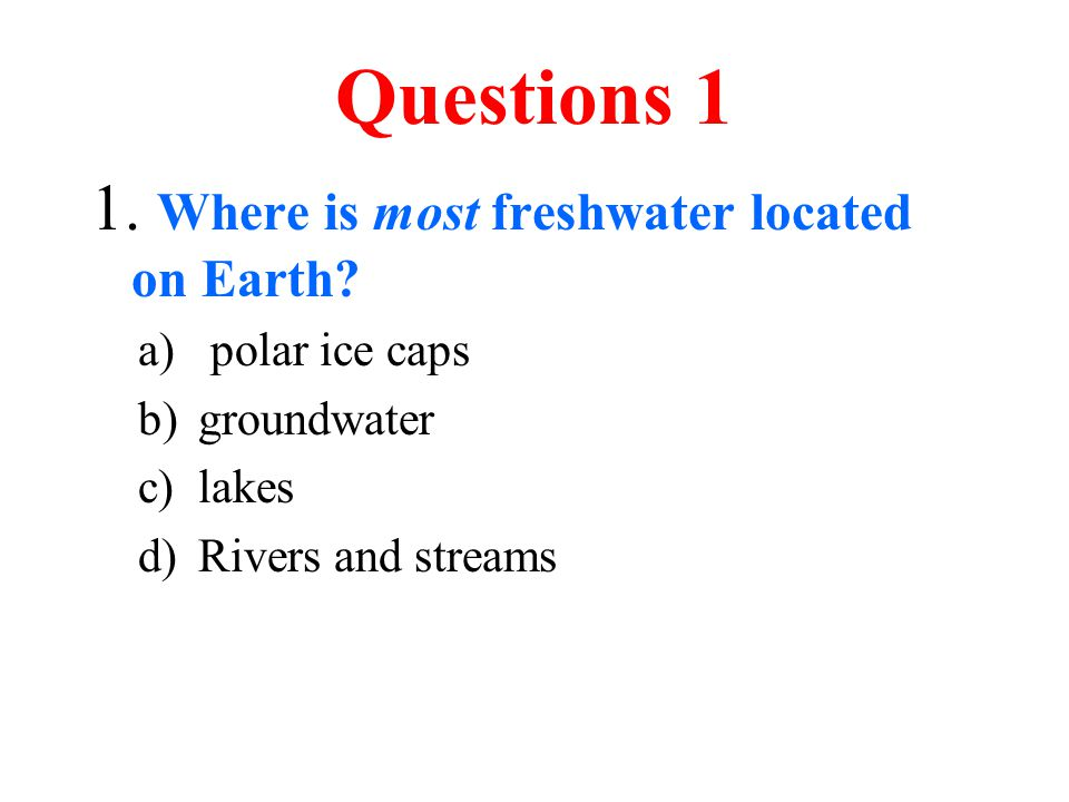 Questions 1 1. Where is most freshwater located on Earth