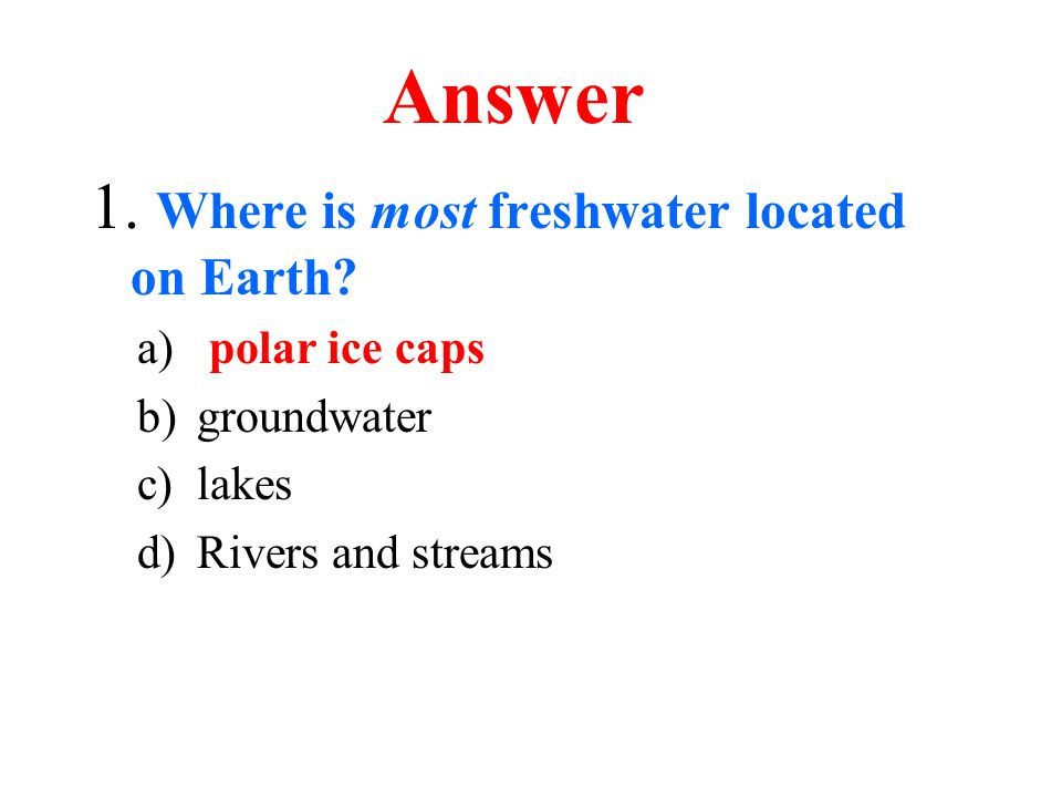 Answer 1. Where is most freshwater located on Earth polar ice caps