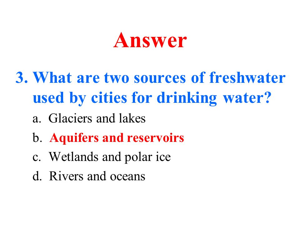 Answer What are two sources of freshwater used by cities for drinking water a. Glaciers and lakes.