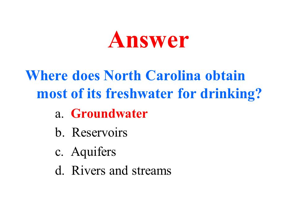 Answer Where does North Carolina obtain most of its freshwater for drinking a. Groundwater. b. Reservoirs.