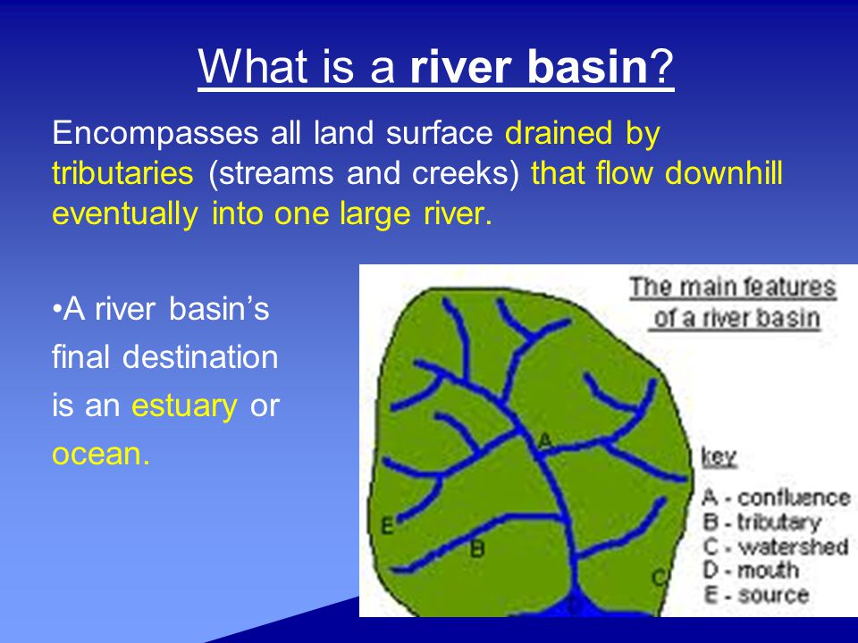 What is a river basin Encompasses all land surface drained by tributaries (streams and creeks) that flow downhill eventually into one large river.