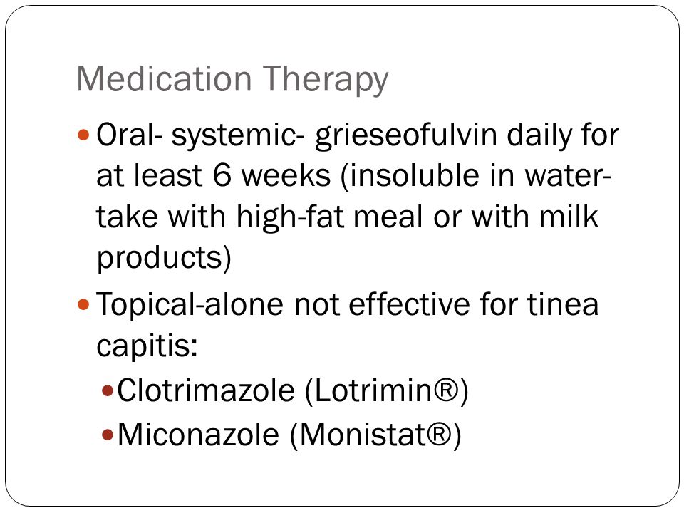 Medication Therapy Oral- systemic- grieseofulvin daily for at least 6 weeks (insoluble in water- take with high-fat meal or with milk products)