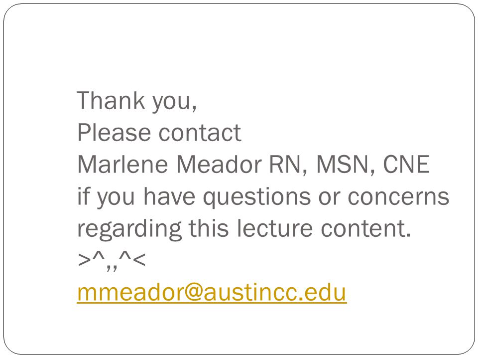Thank you, Please contact Marlene Meador RN, MSN, CNE if you have questions or concerns regarding this lecture content.