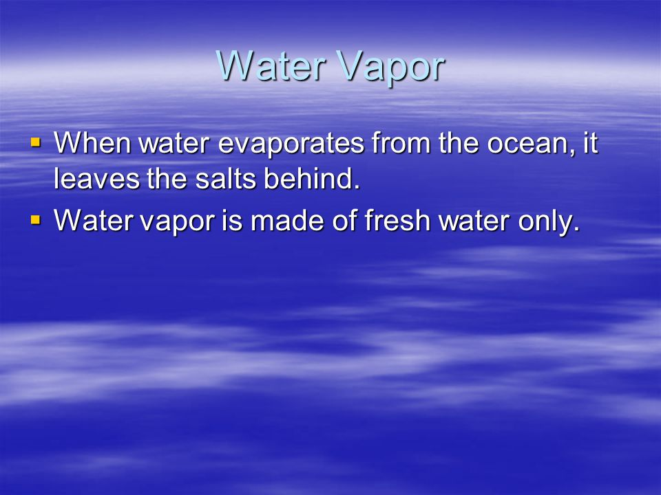 Water Vapor When water evaporates from the ocean, it leaves the salts behind.