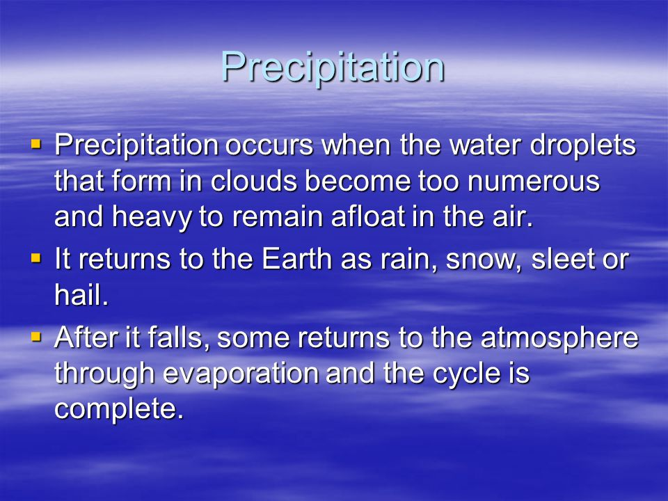 Precipitation Precipitation occurs when the water droplets that form in clouds become too numerous and heavy to remain afloat in the air.