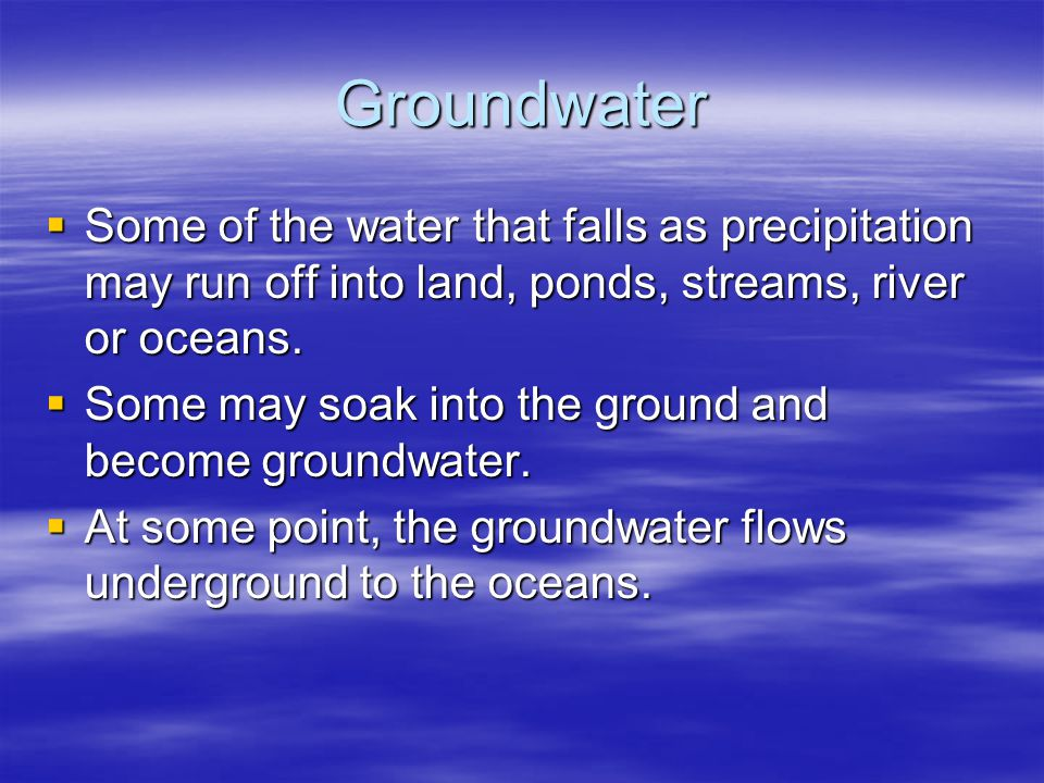 Groundwater Some of the water that falls as precipitation may run off into land, ponds, streams, river or oceans.