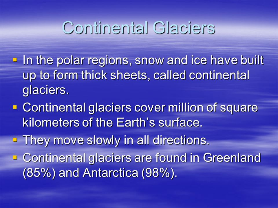Continental Glaciers In the polar regions, snow and ice have built up to form thick sheets, called continental glaciers.
