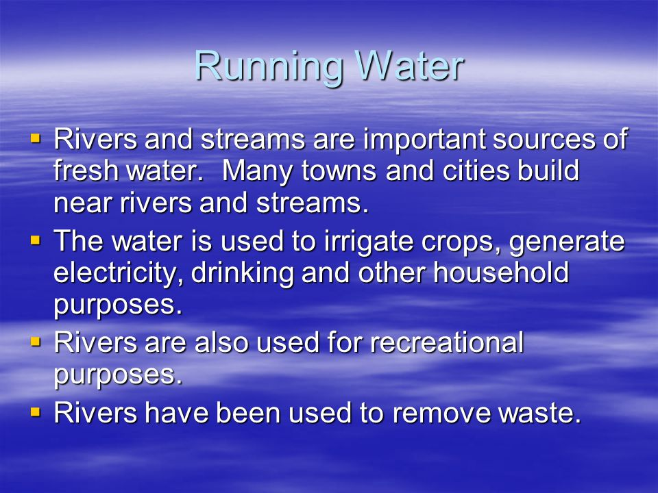 Running Water Rivers and streams are important sources of fresh water. Many towns and cities build near rivers and streams.
