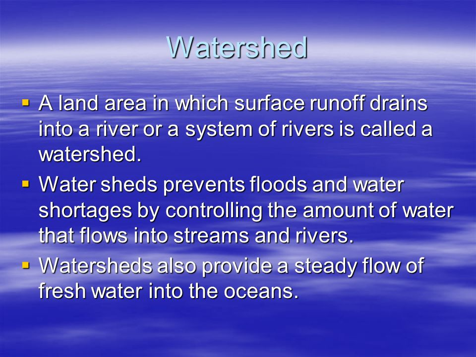 Watershed A land area in which surface runoff drains into a river or a system of rivers is called a watershed.
