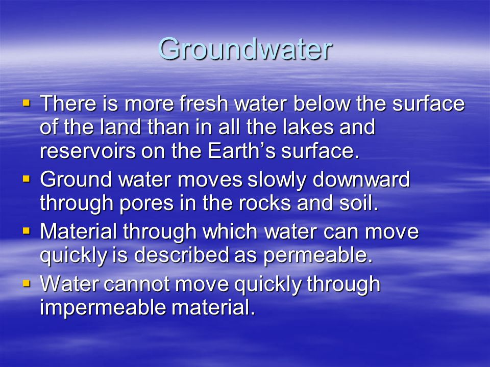 Groundwater There is more fresh water below the surface of the land than in all the lakes and reservoirs on the Earth's surface.