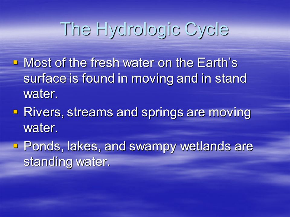 The Hydrologic Cycle Most of the fresh water on the Earth's surface is found in moving and in stand water.