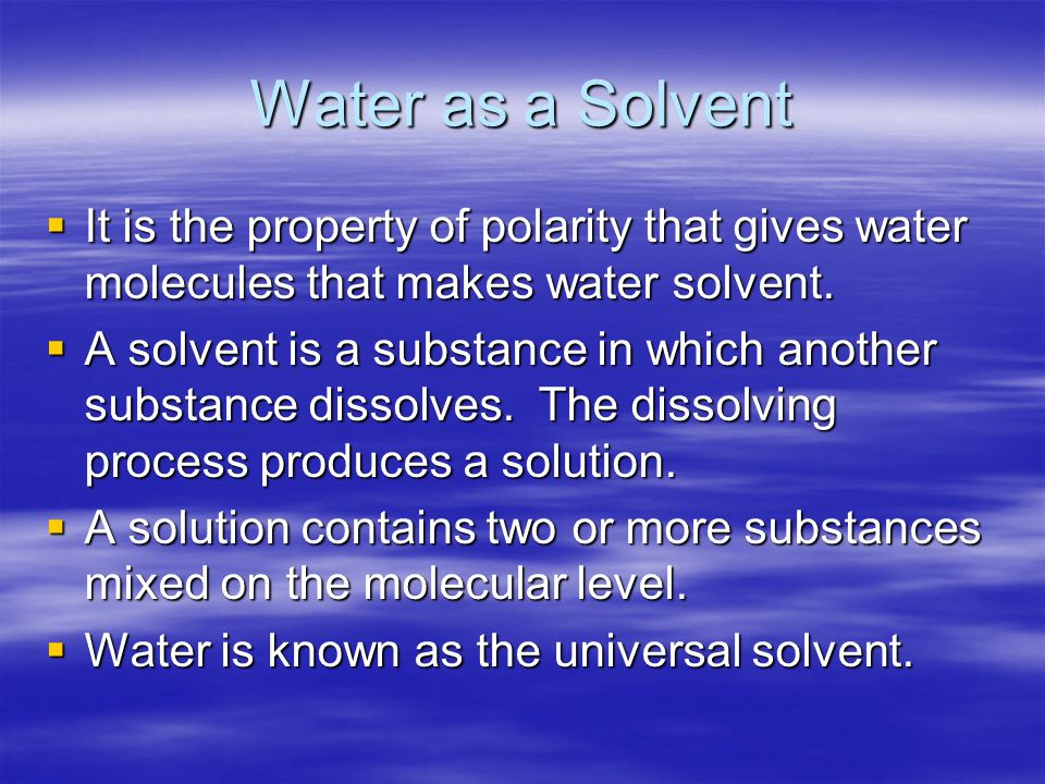 Water as a Solvent It is the property of polarity that gives water molecules that makes water solvent.