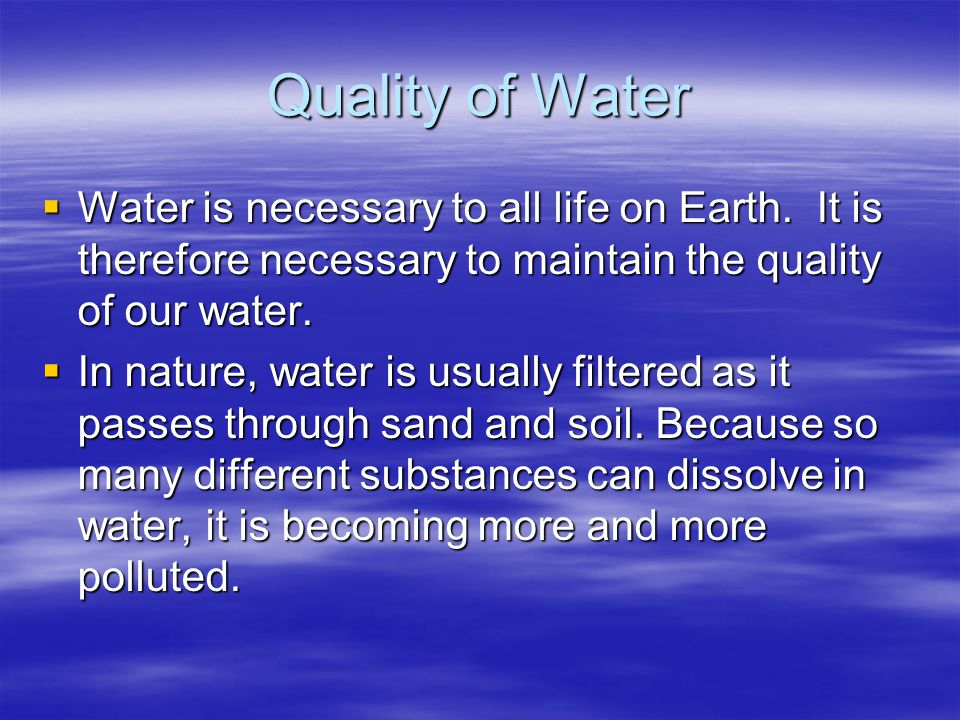 Quality of Water Water is necessary to all life on Earth. It is therefore necessary to maintain the quality of our water.