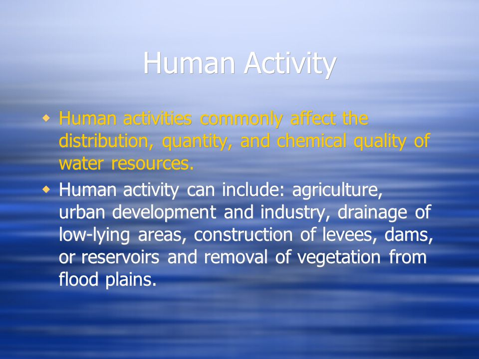 Human Activity Human activities commonly affect the distribution, quantity, and chemical quality of water resources.
