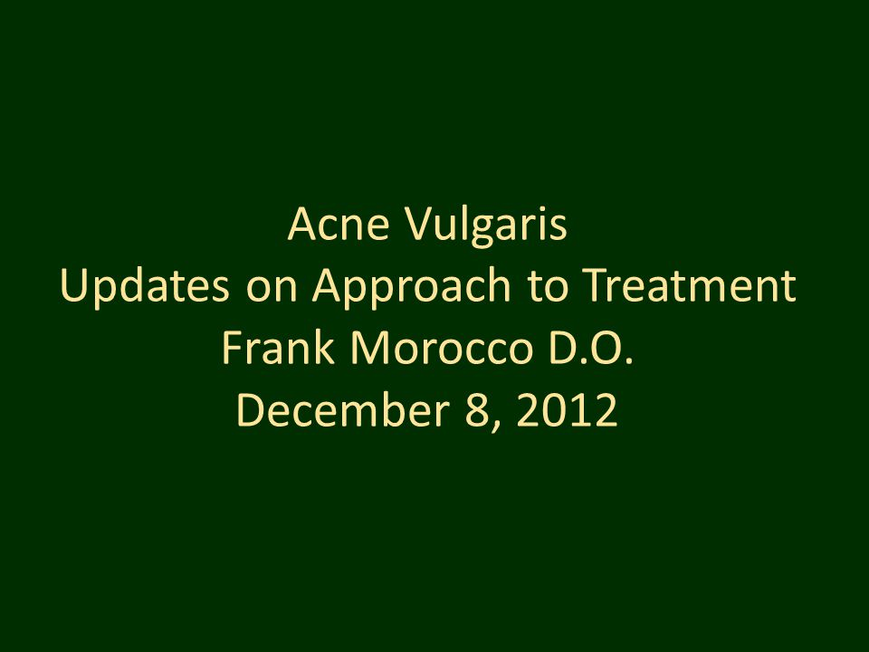 Acne Vulgaris Updates on Approach to Treatment Frank Morocco D. O
