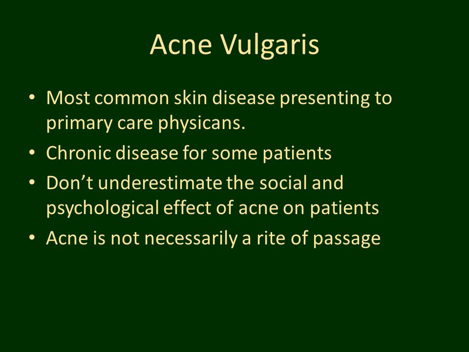 Acne Vulgaris Most common skin disease presenting to primary care physicans. Chronic disease for some patients.