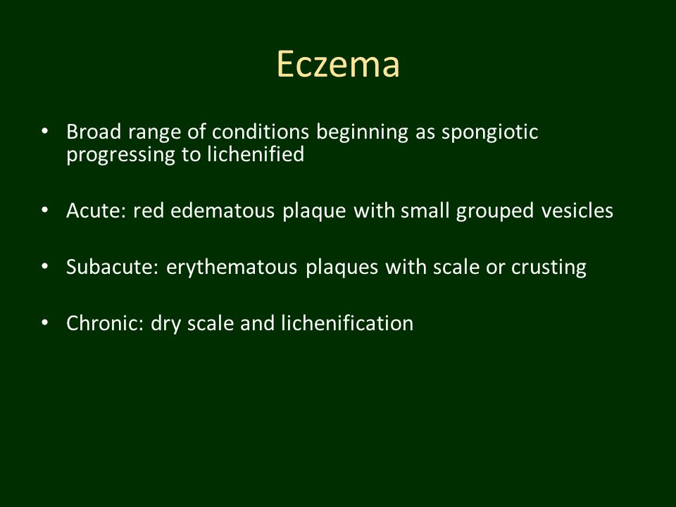 Eczema Broad range of conditions beginning as spongiotic progressing to lichenified. Acute: red edematous plaque with small grouped vesicles.