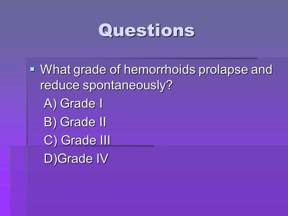 Questions What grade of hemorrhoids prolapse and reduce spontaneously