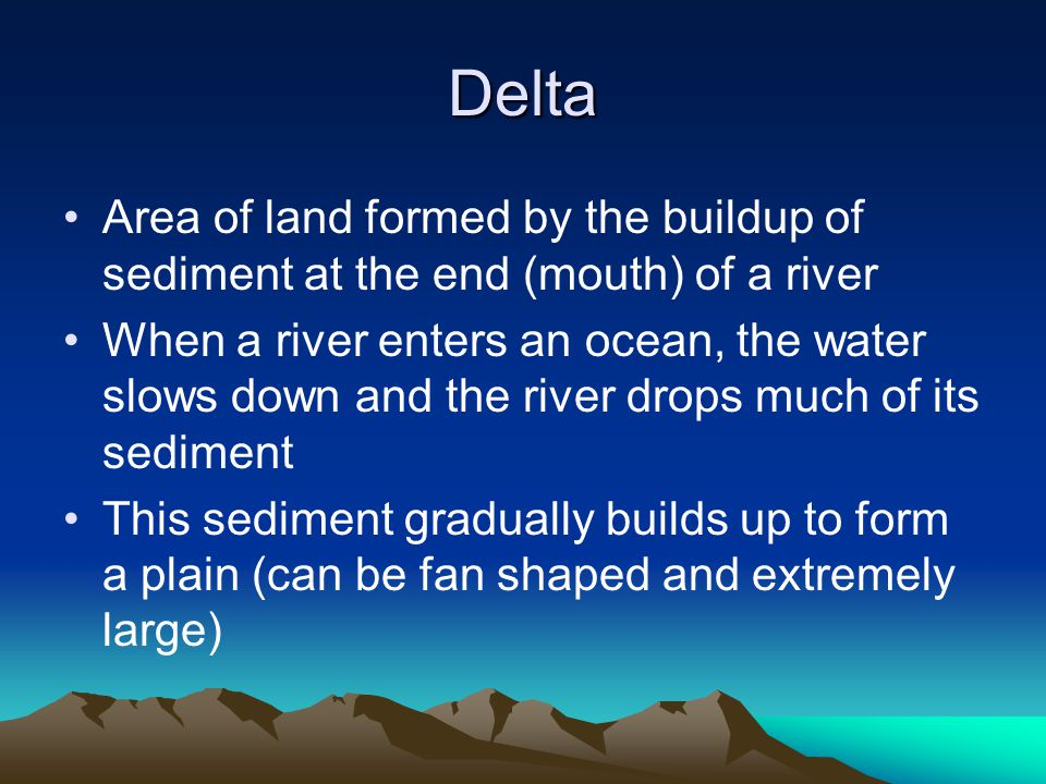 Delta Area of land formed by the buildup of sediment at the end (mouth) of a river.